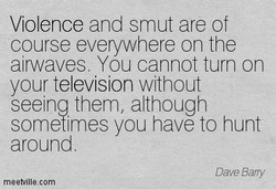 Violence and smut are of course everywhere on the airwaves. You cannot turn on your television without seeing them, although sometimes you have to hunt around Dave Barry meetvillecom