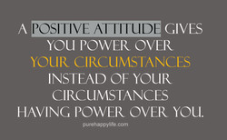 POSITIVE ATTITUDE A GIVES YOU POWER OVER YOUR CIRCUMSTANCES INSTEAD OF YOUR CIRCUMSTANCES HAVING POWER OVER YOU. purehappylife.com