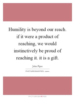 Humility is beyond our reach. 