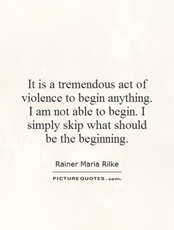 It is a tremendous act of violence to begin anything. I am not able to begin. I simply skip what should be the beginning. Rainer Maria Rilke PICTURE QUOTES .