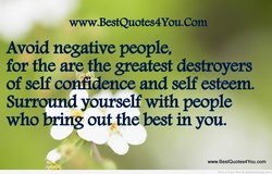 www.BestQuotes4You.Com Avoid negative people, for the are the destroyers of self confidence and self esteem. Surrpund yourself with people who bring out the best in you. www.BestQuotes4You.com Share & Enjoy More @ QuotesDump.com