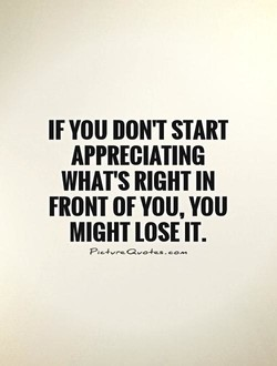 IF YOU START APPRECIATING WHAT'S IN FRONT OF YOU, YOU MIGHT LOSE IT.