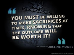 YOU MUST BE WILLING TO MAKESACRIFICES AT TIMES, KNOWING THAT THE OUTCOME WILL BE WORTH IT! NPC COMPETITOR JUSTINE M00RE