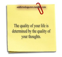 g4dicted2quotes. com The quality of your life is determined by the quality of your thoughts.