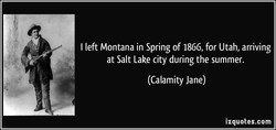 I left Montana in Spring of 1866, for Utah, arriving 