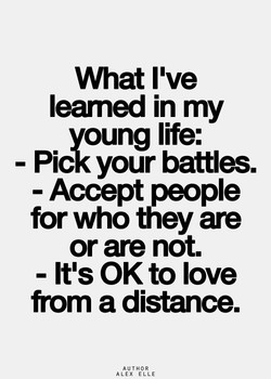 What I've leamed in my young life: - Pick your battles. - Accept people for who they are or are not. - It's OK to love from a distance. AUTHOR ALEX ELLE