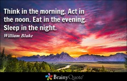 Think in the morning. Act in 