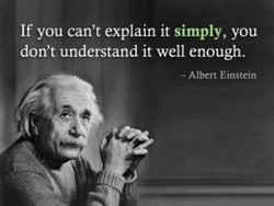 If you can't explain it simply, you don't understand it well enough. — Albert Einstein