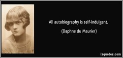 All autobiography is self-indulgent. 