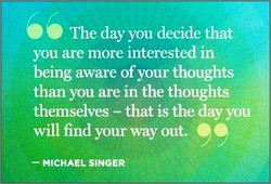 66 The day you decide that you are more interested in being aware of your thoughts than you are in the thoughts themselves — that is the day you will find your way out. 99 — MICHAEL SINGER