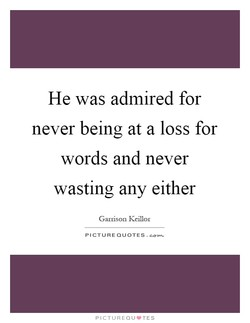 He was admired for never being at a loss for words and never wasting any either Garrison Keillor PICTURE QUOTES. PICTUREQIJ•TES