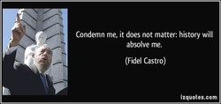 Condemn me, it does not matter: history will 