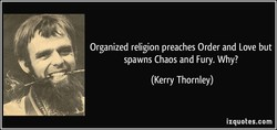 Organized religion preaches Order and Love but 