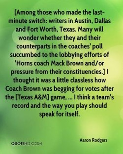 tAmong those who made the last- minute switch: writers in Austin, Dallas and Fort Worth, Texas. Many will wonder whether they and their counterparts in the coaches' poll succumbed to the lobbying efforts of 'Horns coach Mack Brown and/or pressure from their constituencies.) I thought it was a little classless how Coach Brown was begging for votes after the tTexas A&M) game, I think a team's record and the way you play should speak for itself. Aaron Rodgers QUOTEHD.COM