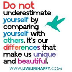 Do not underestimate yourself by comparirg yourself with others. It's our differences that make us unique and beautiful. WWW.LIVELIFEHAPPY.COM