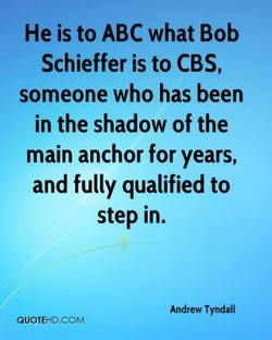 He is to ABC what Bob Schieffer is to CBS, someone who has been in the shadow of the main anchor for years, and fully qualified to step in. Andrew Tyndall Quorea,corv'