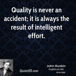 Quality is never an accident; it is always the result of intelligent effort. John Ruskin English art critic 1819-1900 QuoteHD.com