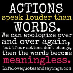 ACTIONS speak louder than WORDS We can apologize over and over again, but if our actions don't change, then the words become meaningless, Lifelovequotesandsayings.com