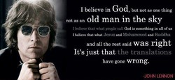 1 believe in God, but not as one thing notasan old man in the sky God is something in all Of us I believe that what people call I believe that what Jesus and Mohammed and Buddha and all the rest said right It's just that the translations have gone wrong, -JOHN LENNON