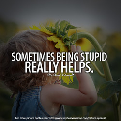 SOMETIMES BEING STUPID 