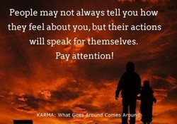 People may not always tell you how they feel about you, but their actions will speak themselves. Pay attention! kARMA : What Goes-Bround Comes A