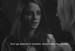 Don't get attached to moments. Goog r bad, they