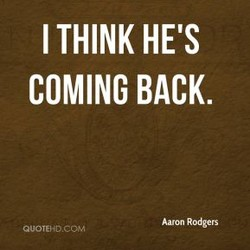 I THINK HE'S COMING BACK. Aaron Rodgers QUOTEHD.cot.•l