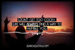 GET TOO COCKY. 