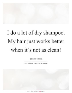 I do a lot of dry shampoo. 