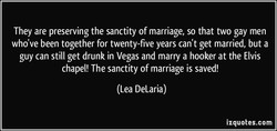 They are preserving the sanctity of marriage, so that two gay men 