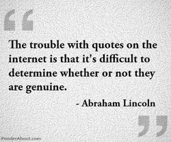 The trouble with quotes on the internet is that it's difficult to determine whether or not they are genuine. - Abraham Lincoln ; POrvdGAbout:corB,