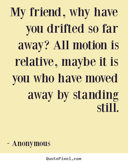 My friend, why have 