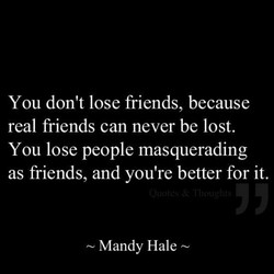 You don't lose friends, because 