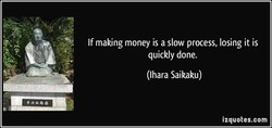 If making money is a slow process, losing it is 