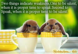 Two things indicate weakness,One to be silent, when it is proper fime to speak. Second to Speak, when it is proper time to be silent.