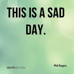 THIS IS A SAD DAY. Phil Rogers