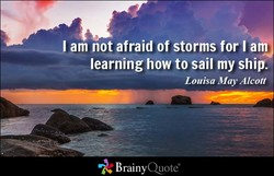 am not afraid of storms for I am 