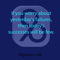 If you worry about yesterday's failures, then today's successes will be few. 98quotes.com