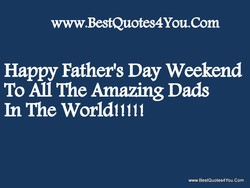 www.BestQuotes4You.Com Happy Father's Day Weekend To All The Amazing Dads www.BestQuotes4You.Com