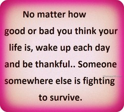 No matter how good or bad you think your life is, wake up each day and be thankful.. Someone W hat%W99.co somewhere else is fighting to survive.