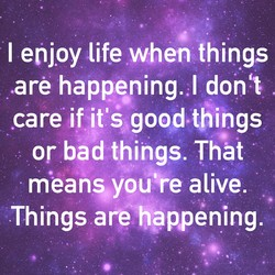 I enjoy life when things 