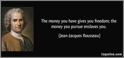 The money you have gives you freedom; the 