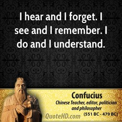 I hear and I forget. I 