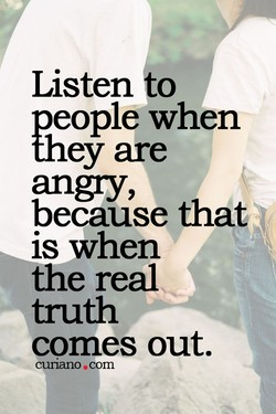 Listen to people when they are angy, because that is when the real truth comes out. cunano.com