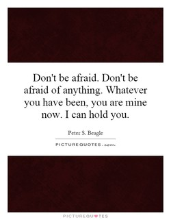 Don't be afraid. Don't be 