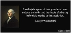 Friendship is a plant of slow growth and must 