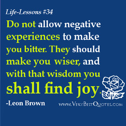 Life-Lessons #34 Do not allow negative experiences to make you bitter. They should make you wiser, and with that wisdom you shall find joy* -Leon Brown WWW.VERYBESTQUOTES.COM