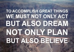 TO ACCOMPLISH GREAT THINGS 