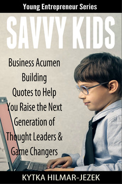 Young Entrepreneur Series Business Acumen Quotes to Help ou Raise the Next Generation of Th ught Leaders & G eChangers KYTKA HILMAR-JEZEK