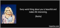 Every weird thing about you is beautiful and 